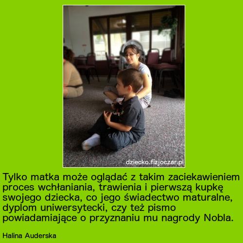 Tylko matka może oglądać z takim zaciekawieniem proces wchłaniania, trawienia i pierwszą kupkę swojego dziecka, co jego świadectwo maturalne, dyplom uniwersytecki, czy też pismo powiadamiające o przyznaniu mu nagrody Nobla